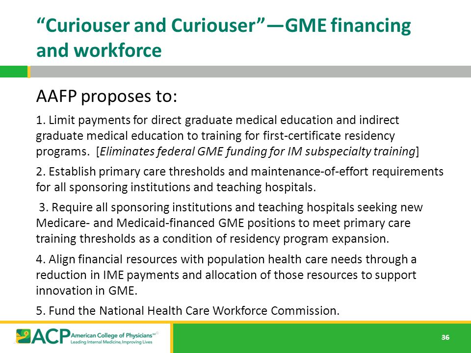 "36 ""Curiouser and Curiouser""—GME financing and workforce AAFP proposes to: 1. Limit payments for direct graduate medical education and indirect gradua"