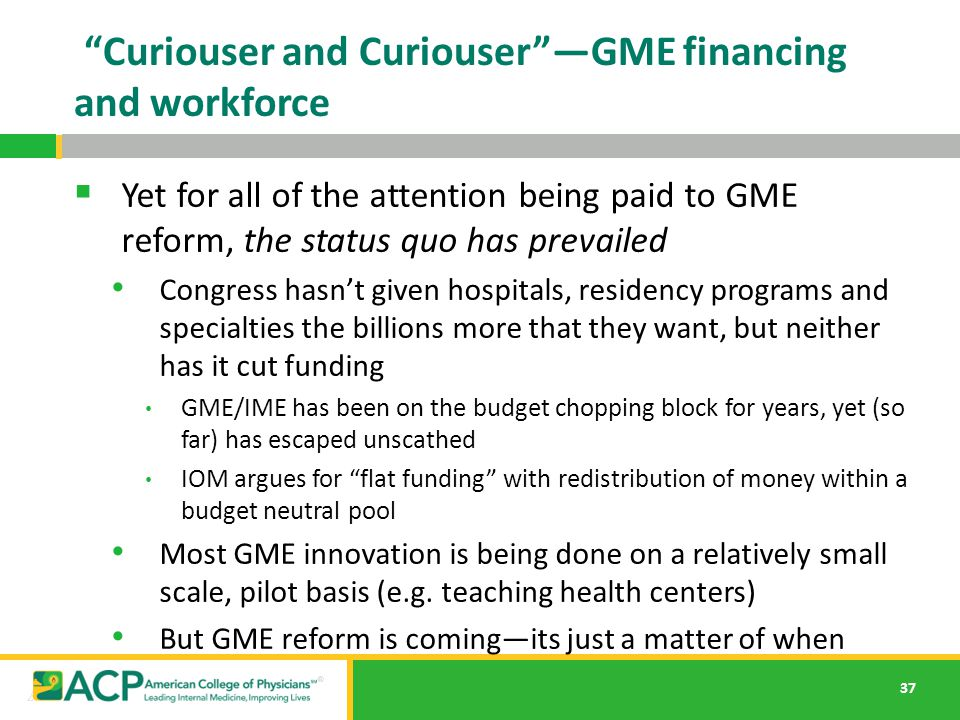 "37 ""Curiouser and Curiouser""—GME financing and workforce  Yet for all of the attention being paid to GME reform, the status quo has prevailed Congres"