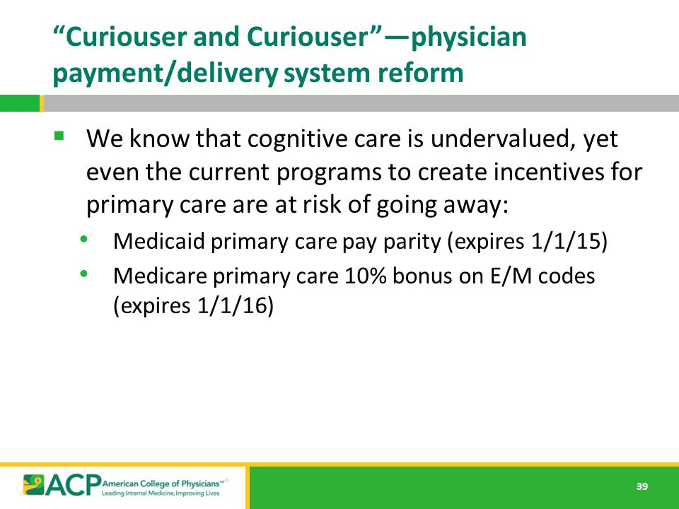 "39 ""Curiouser and Curiouser""—physician payment/delivery system reform  We know that cognitive care is undervalued, yet even the current programs to c"