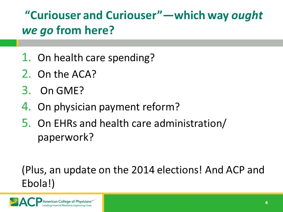 "4 ""Curiouser and Curiouser""—which way ought we go from here? 1. On health care spending? 2. On the ACA? 3. On GME? 4. On physician payment reform? 5."