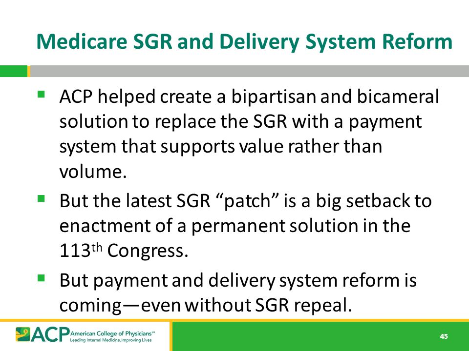 Medicare SGR and Delivery System Reform 45  ACP helped create a bipartisan and bicameral solution to replace the SGR with a payment system that suppo