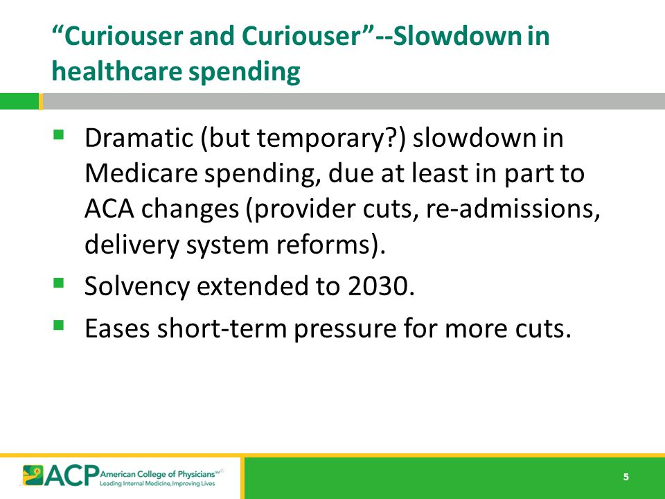 "5 ""Curiouser and Curiouser""--Slowdown in healthcare spending  Dramatic (but temporary?) slowdown in Medicare spending, due at least in part to ACA ch"
