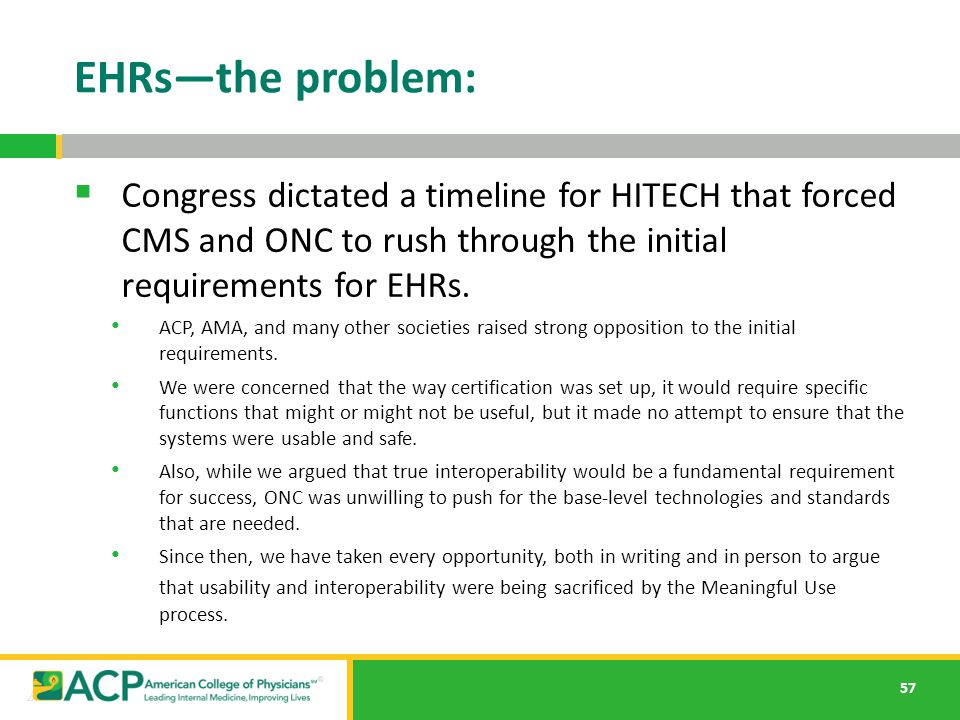 57 EHRs—the problem:  Congress dictated a timeline for HITECH that forced CMS and ONC to rush through the initial requirements for EHRs. ACP, AMA, an