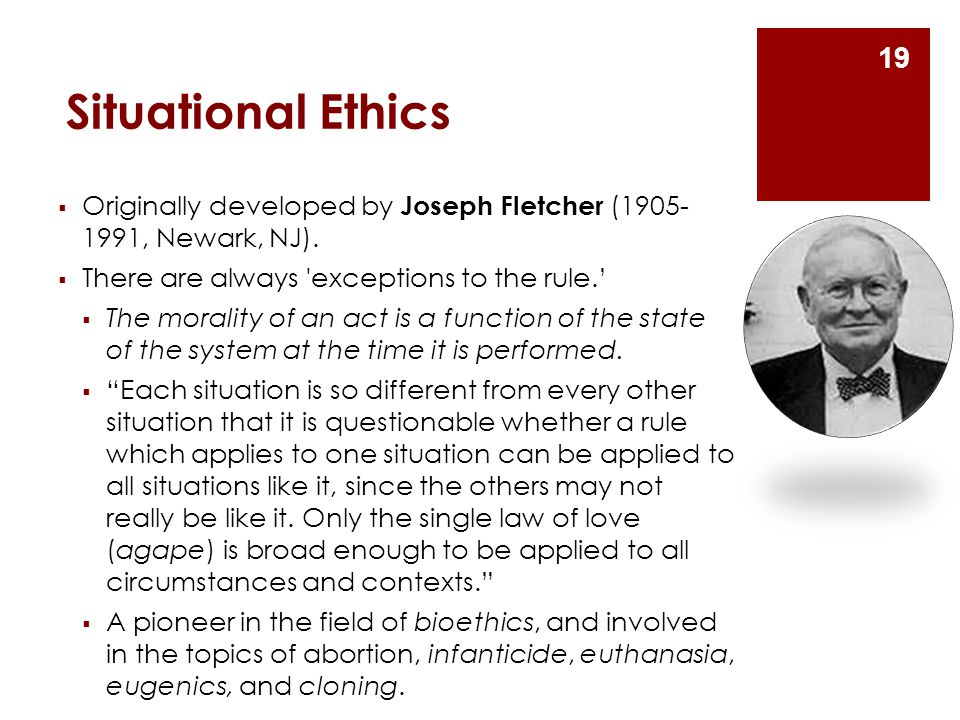 Situational Ethics  Originally developed by Joseph Fletcher (1905- 1991, Newark, NJ).  There are always 'exceptions to the rule.'  The morality of