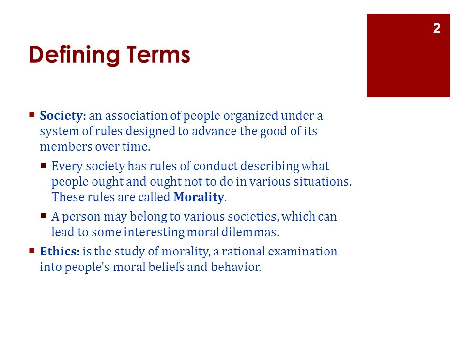 Defining Terms  Society: an association of people organized under a system of rules designed to advance the good of its members over time.  Every so