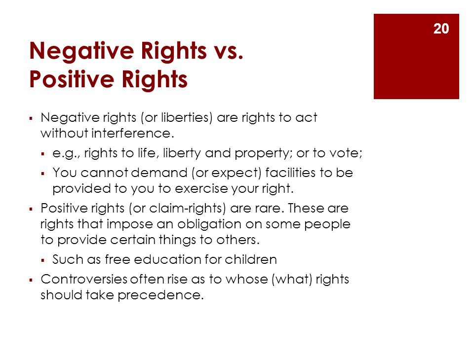 Negative Rights vs. Positive Rights  Negative rights (or liberties) are rights to act without interference.  e.g., rights to life, liberty and prope