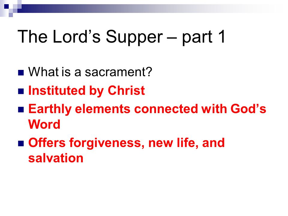 The Lord's Supper – part 1 What is a sacrament? Instituted by Christ Earthly elements connected with God's Word Offers forgiveness, new life, and salv