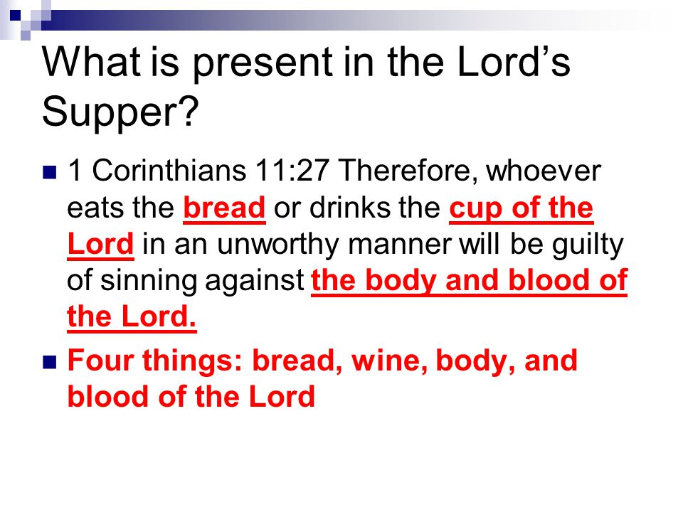 What is present in the Lord's Supper? 1 Corinthians 11:27 Therefore, whoever eats the bread or drinks the cup of the Lord in an unworthy manner will b