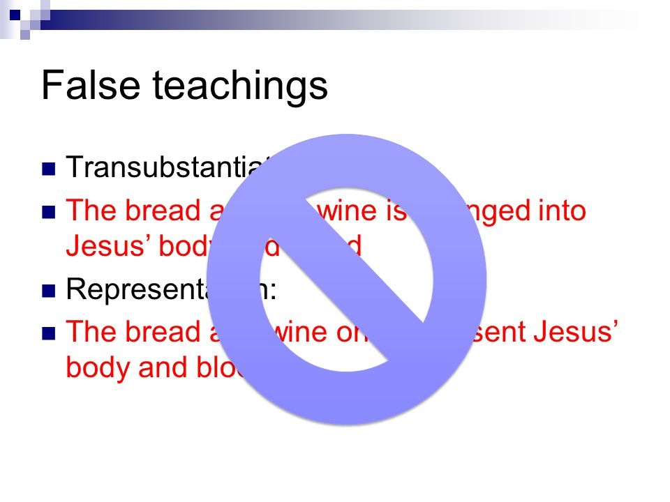 False teachings Transubstantiation: The bread and the wine is changed into Jesus' body and blood Representation: The bread and wine only represent Jes