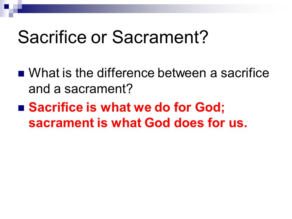 Sacrifice or Sacrament? What is the difference between a sacrifice and a sacrament? Sacrifice is what we do for God; sacrament is what God does for us