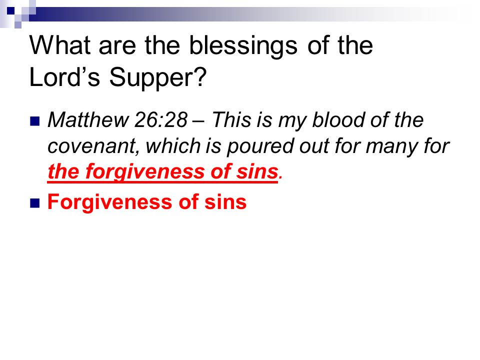 What are the blessings of the Lord's Supper? Matthew 26:28 – This is my blood of the covenant, which is poured out for many for the forgiveness of sin