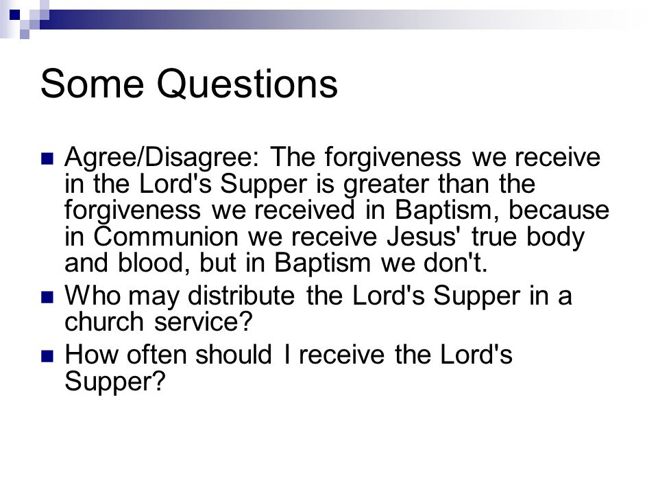 Some Questions Agree/Disagree: The forgiveness we receive in the Lord s Supper is greater than the forgiveness we received in Baptism, because in Communion we receive Jesus true body and blood, but in Baptism we don t.
