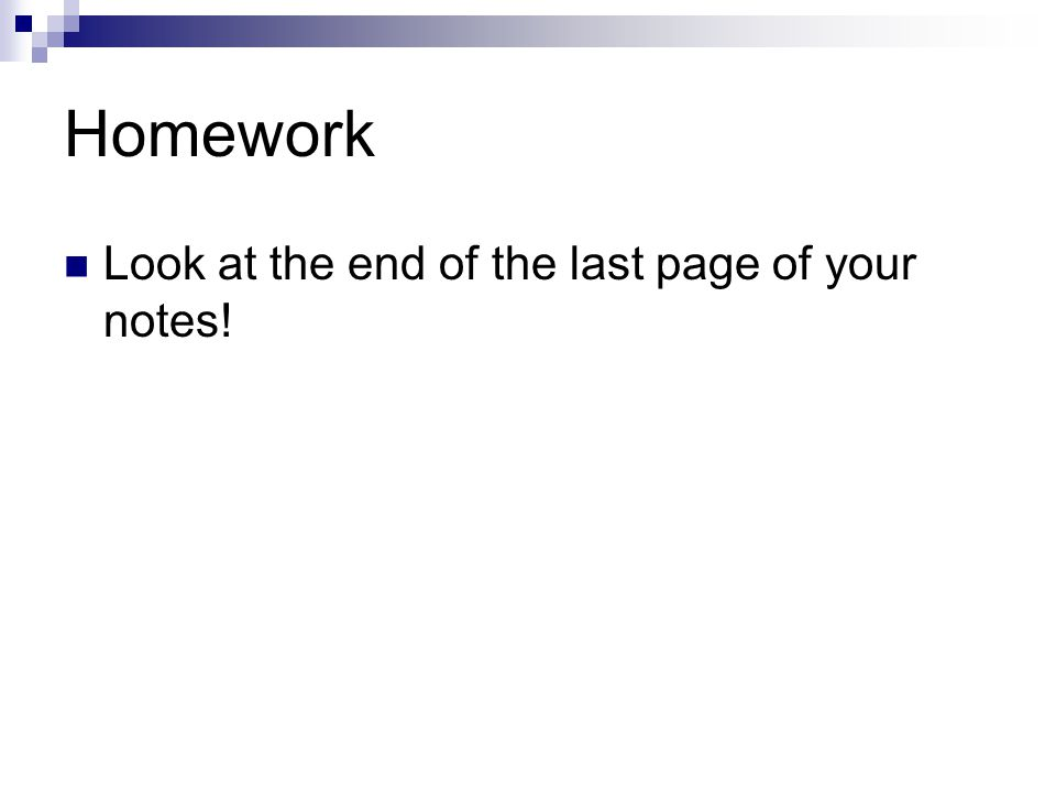Homework Look at the end of the last page of your notes!