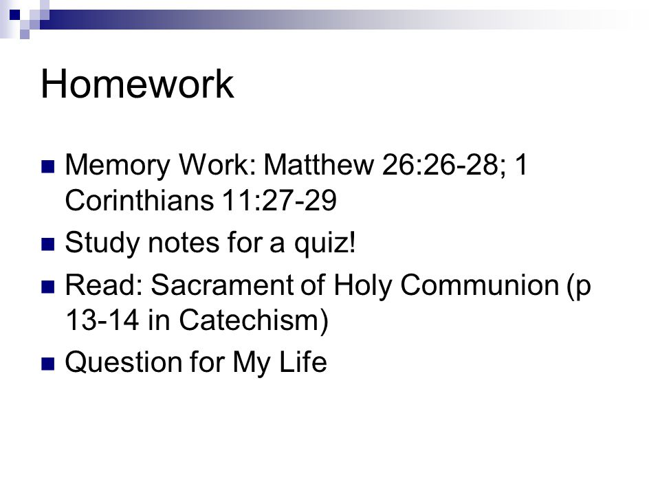 Homework Memory Work: Matthew 26:26-28; 1 Corinthians 11:27-29 Study notes for a quiz! Read: Sacrament of Holy Communion (p 13-14 in Catechism) Questi
