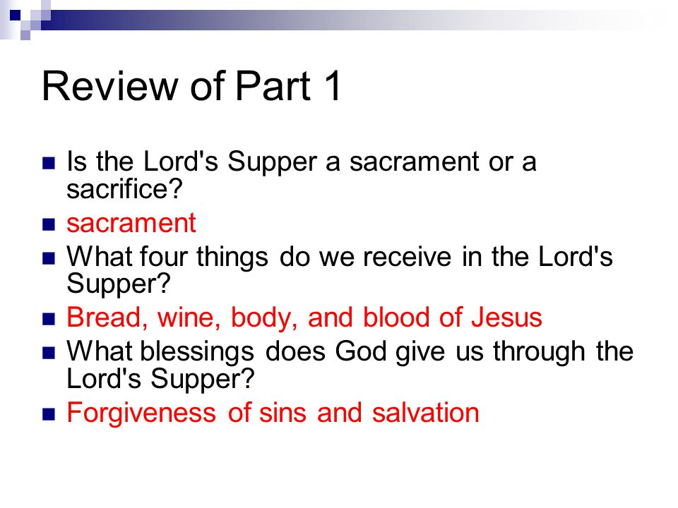 Review of Part 1 Is the Lord's Supper a sacrament or a sacrifice? sacrament What four things do we receive in the Lord's Supper? Bread, wine, body, an