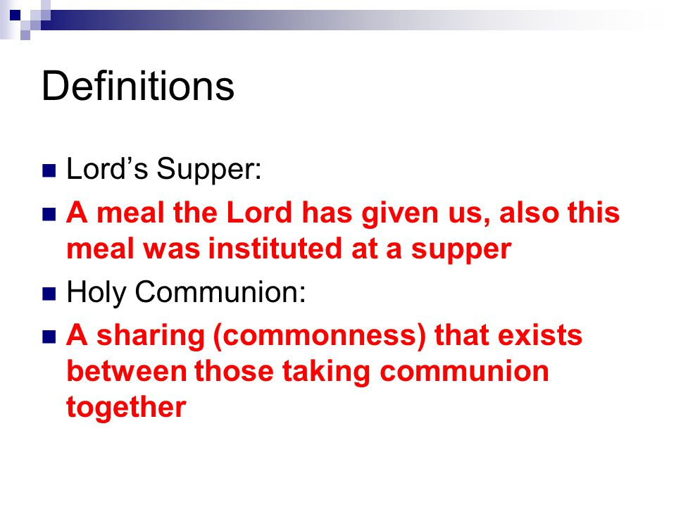 Definitions Lord's Supper: A meal the Lord has given us, also this meal was instituted at a supper Holy Communion: A sharing (commonness) that exists