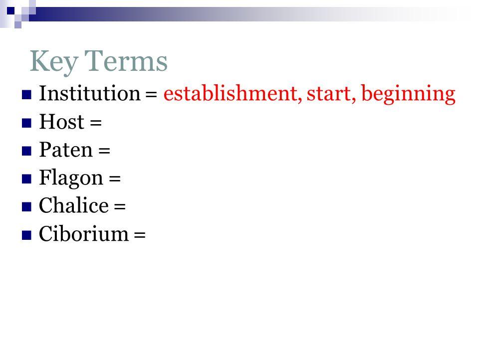 Key Terms Institution = establishment, start, beginning Host = Paten = Flagon = Chalice = Ciborium =