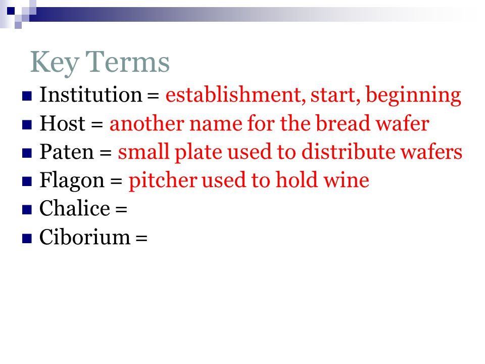 Key Terms Institution = establishment, start, beginning Host = another name for the bread wafer Paten = small plate used to distribute wafers Flagon = pitcher used to hold wine Chalice = Ciborium =