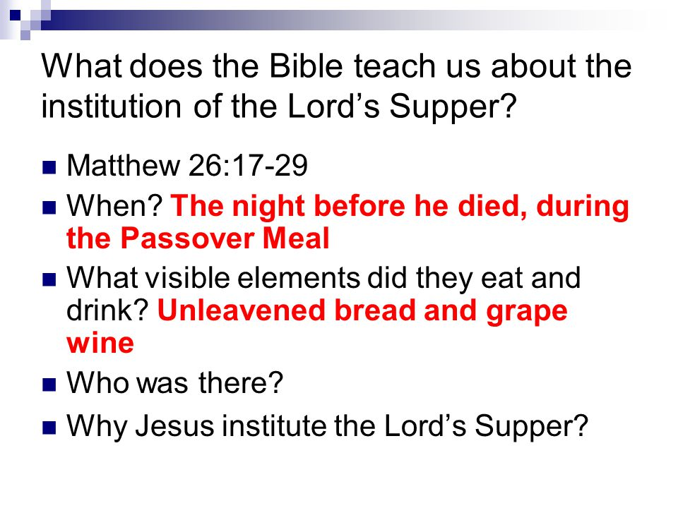 What does the Bible teach us about the institution of the Lord's Supper? Matthew 26:17-29 When? The night before he died, during the Passover Meal Wha