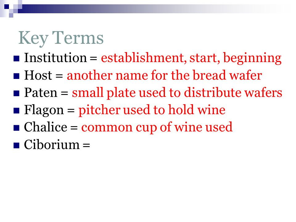 Key Terms Institution = establishment, start, beginning Host = another name for the bread wafer Paten = small plate used to distribute wafers Flagon = pitcher used to hold wine Chalice = common cup of wine used Ciborium =