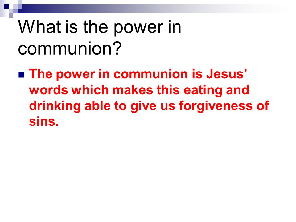 What is the power in communion? The power in communion is Jesus' words which makes this eating and drinking able to give us forgiveness of sins.