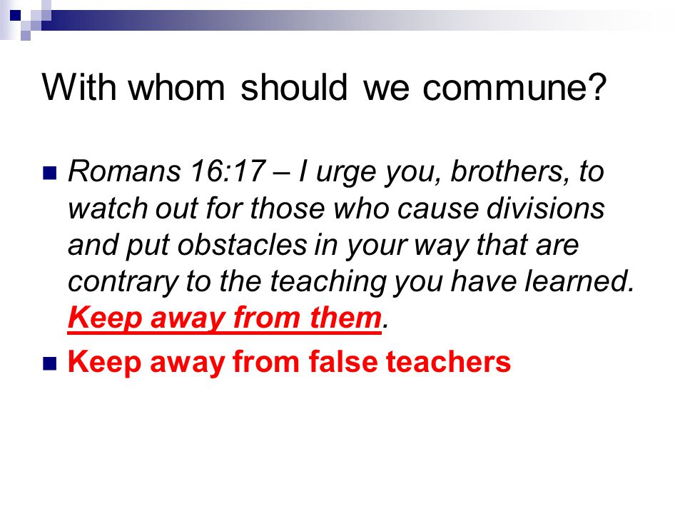 With whom should we commune? Romans 16:17 – I urge you, brothers, to watch out for those who cause divisions and put obstacles in your way that are co