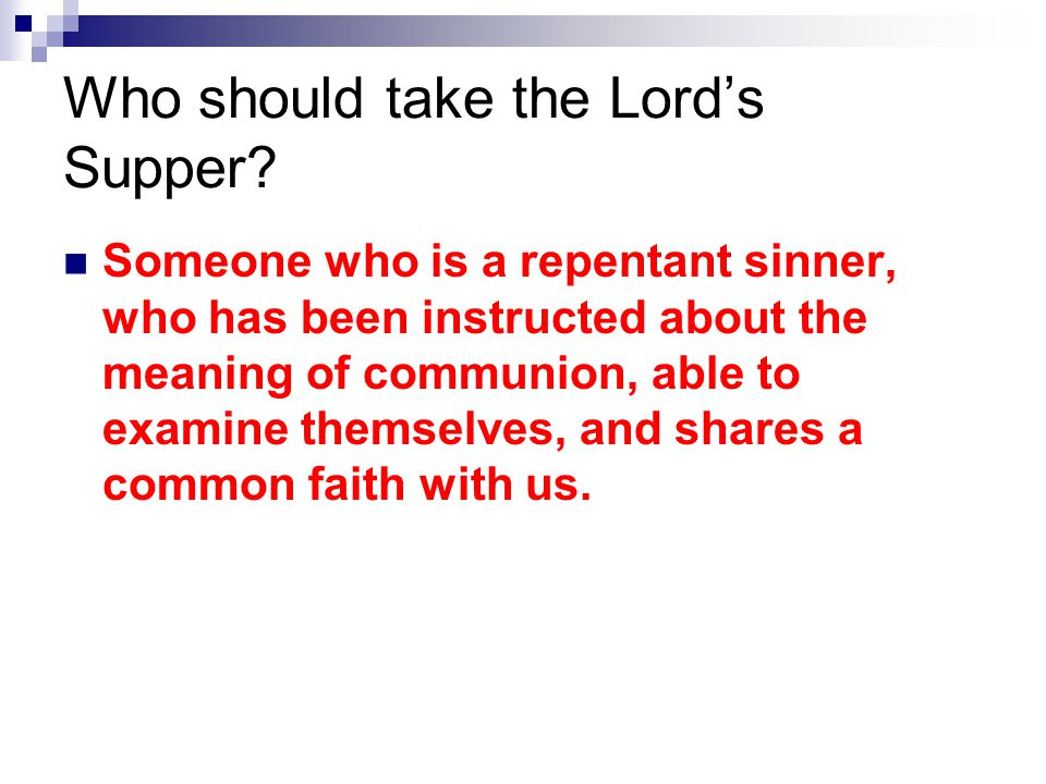 Who should take the Lord's Supper? Someone who is a repentant sinner, who has been instructed about the meaning of communion, able to examine themselv