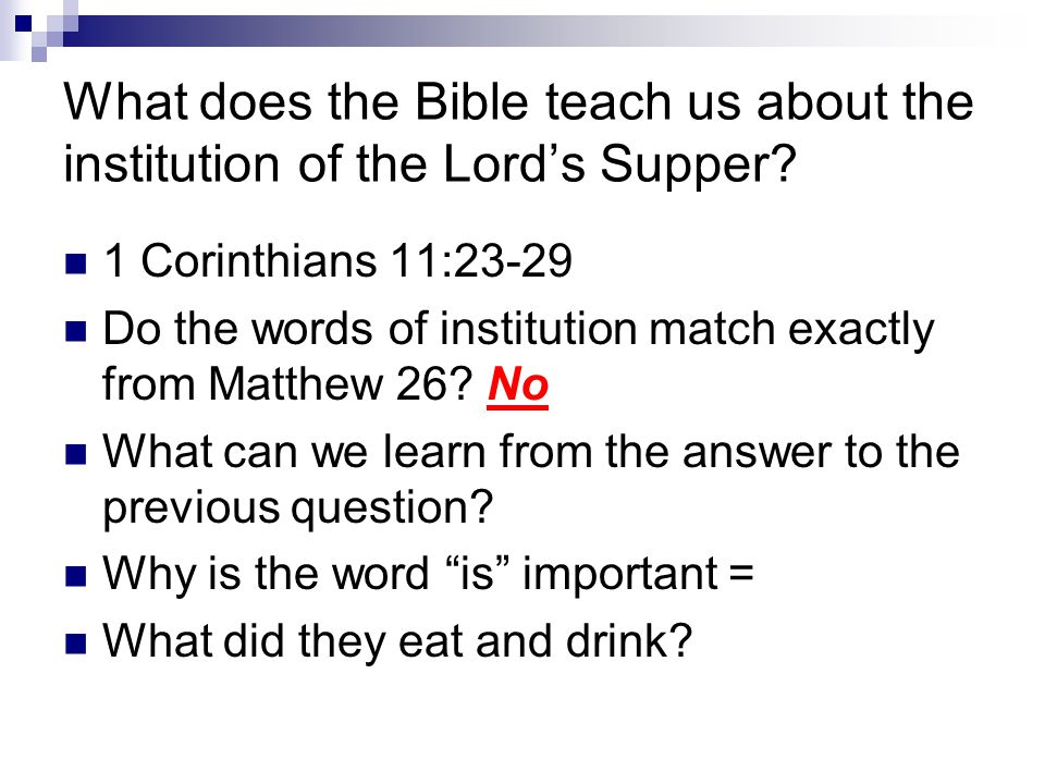 What does the Bible teach us about the institution of the Lord's Supper? 1 Corinthians 11:23-29 Do the words of institution match exactly from Matthew