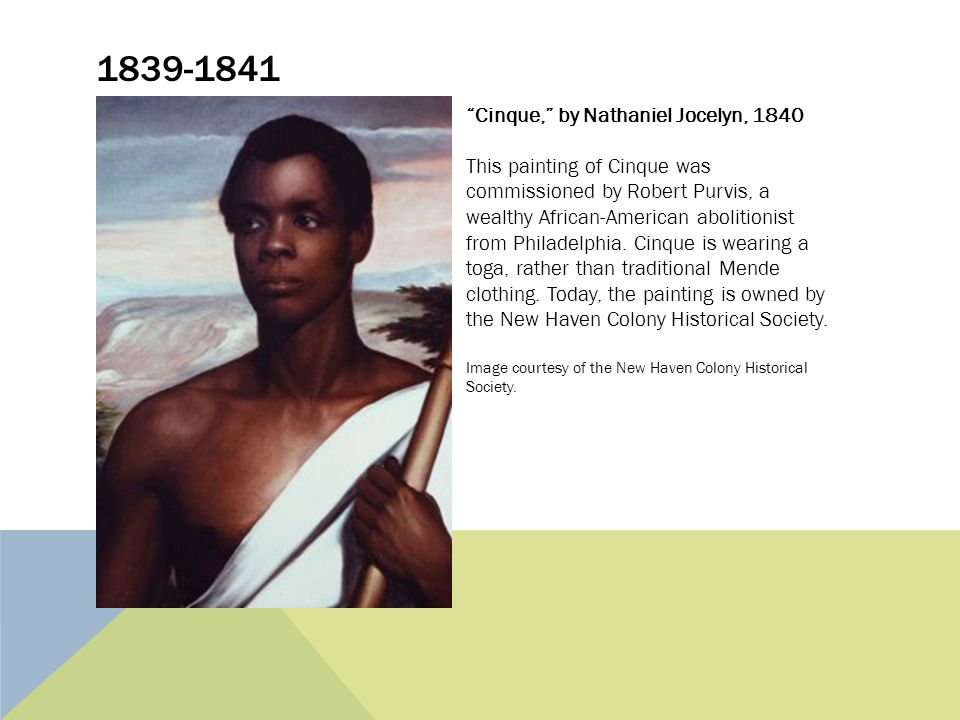 1839-1841 Cinque, by Nathaniel Jocelyn, 1840 This painting of Cinque was commissioned by Robert Purvis, a wealthy African-American abolitionist from Philadelphia.
