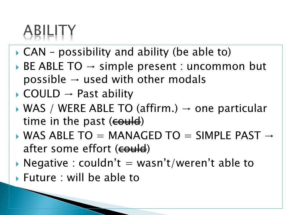  CAN – possibility and ability (be able to)  BE ABLE TO → simple present : uncommon but possible → used with other modals  COULD → Past ability  WAS / WERE ABLE TO (affirm.) → one particular time in the past (could)  WAS ABLE TO = MANAGED TO = SIMPLE PAST → after some effort (could)  Negative : couldn't = wasn't/weren't able to  Future : will be able to