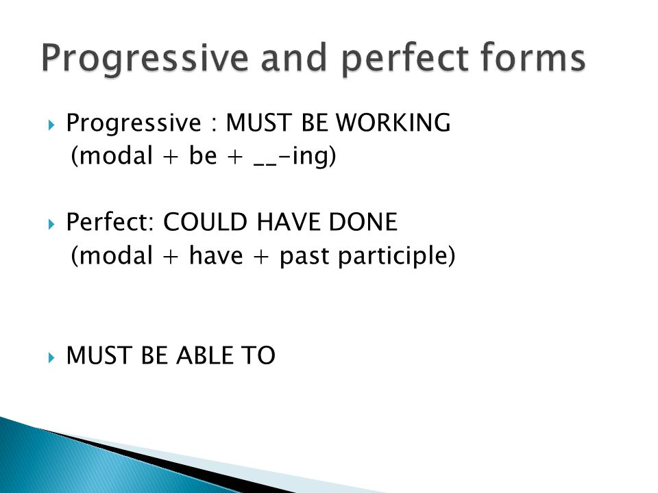  Progressive : MUST BE WORKING (modal + be + __-ing)  Perfect: COULD HAVE DONE (modal + have + past participle)  MUST BE ABLE TO