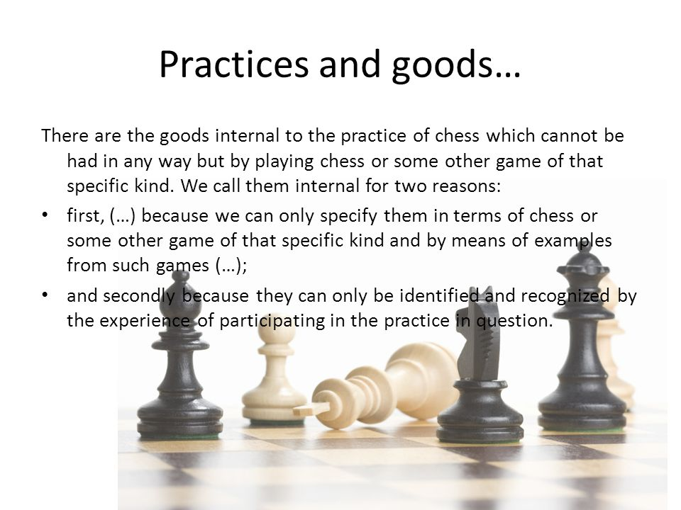 Practices and goods… There are the goods internal to the practice of chess which cannot be had in any way but by playing chess or some other game of that specific kind.
