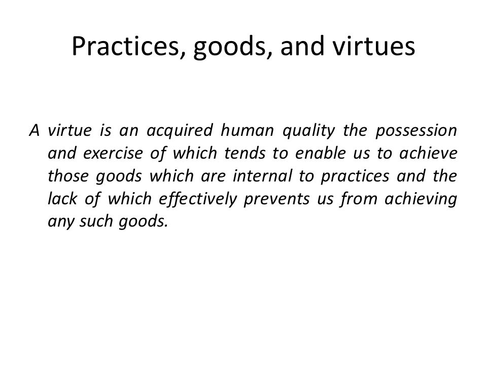 Practices, goods, and virtues A virtue is an acquired human quality the possession and exercise of which tends to enable us to achieve those goods which are internal to practices and the lack of which effectively prevents us from achieving any such goods.