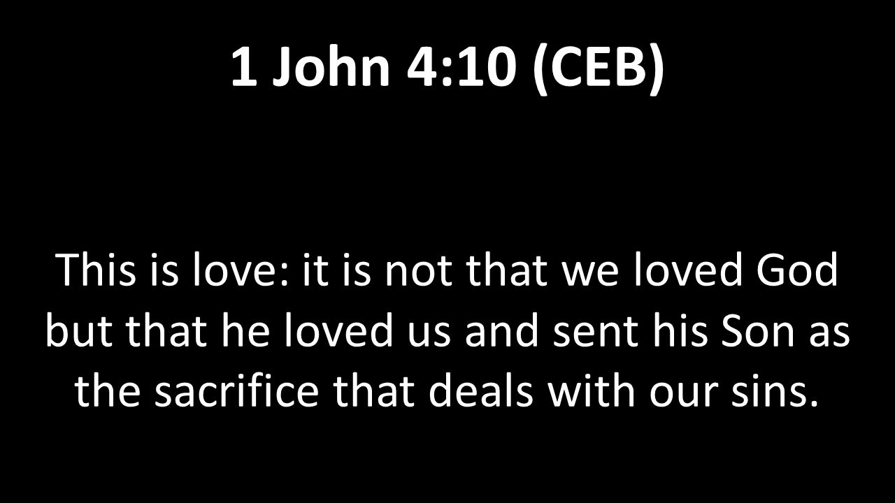 This is love: it is not that we loved God but that he loved us and sent his Son as the sacrifice that deals with our sins. 1 John 4:10 (CEB)