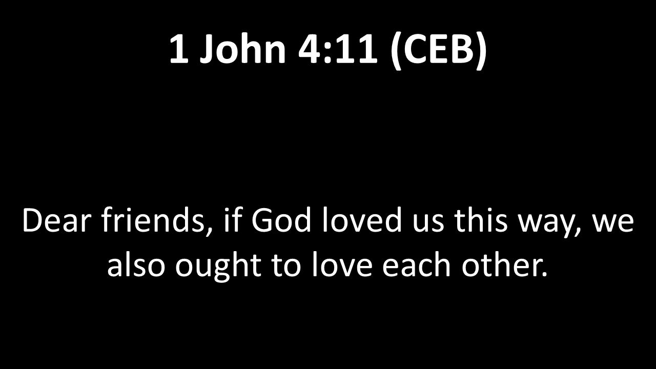 Dear friends, if God loved us this way, we also ought to love each other. 1 John 4:11 (CEB)