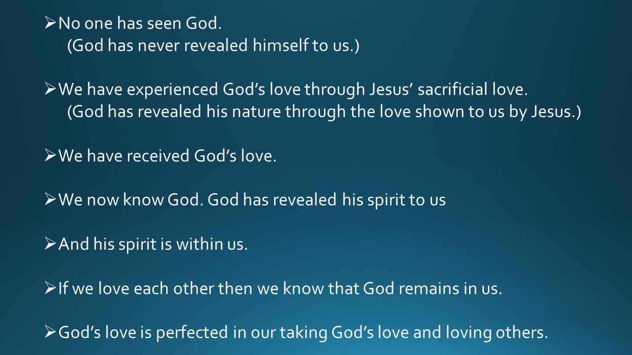  No one has seen God. (God has never revealed himself to us.)  We have experienced God's love through Jesus' sacrificial love. (God has revealed his