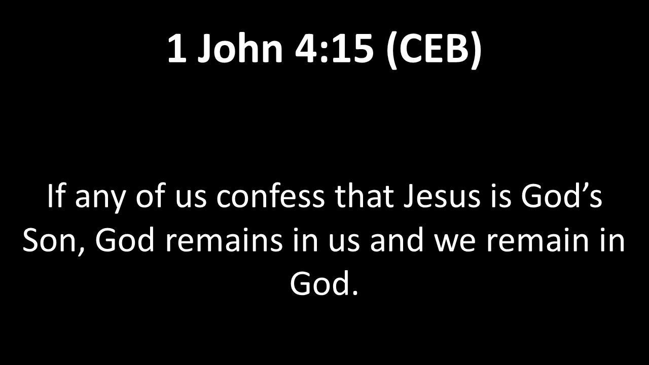 If any of us confess that Jesus is God's Son, God remains in us and we remain in God. 1 John 4:15 (CEB)