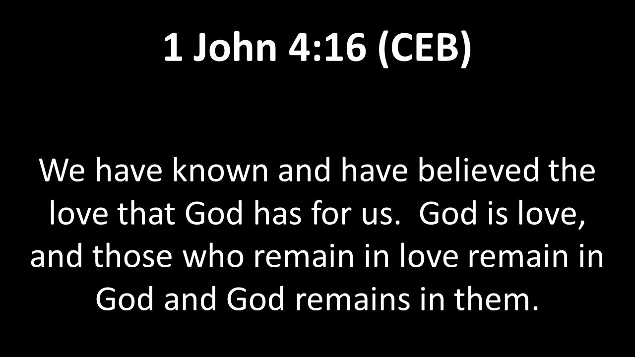We have known and have believed the love that God has for us. God is love, and those who remain in love remain in God and God remains in them. 1 John