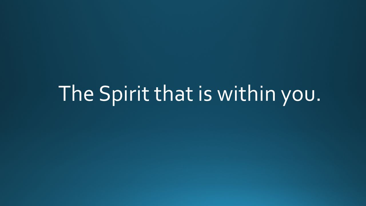 The Spirit that is within you.