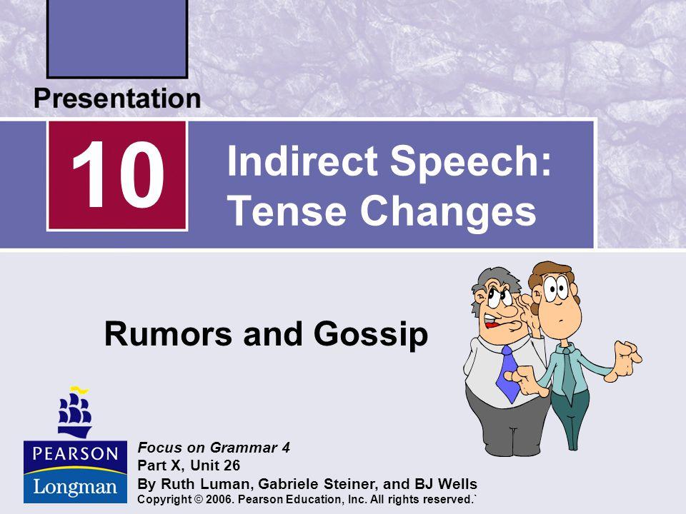Indirect Speech: Tense Changes Rumors and Gossip 10 Focus on Grammar 4 Part X, Unit 26 By Ruth Luman, Gabriele Steiner, and BJ Wells Copyright © 2006.