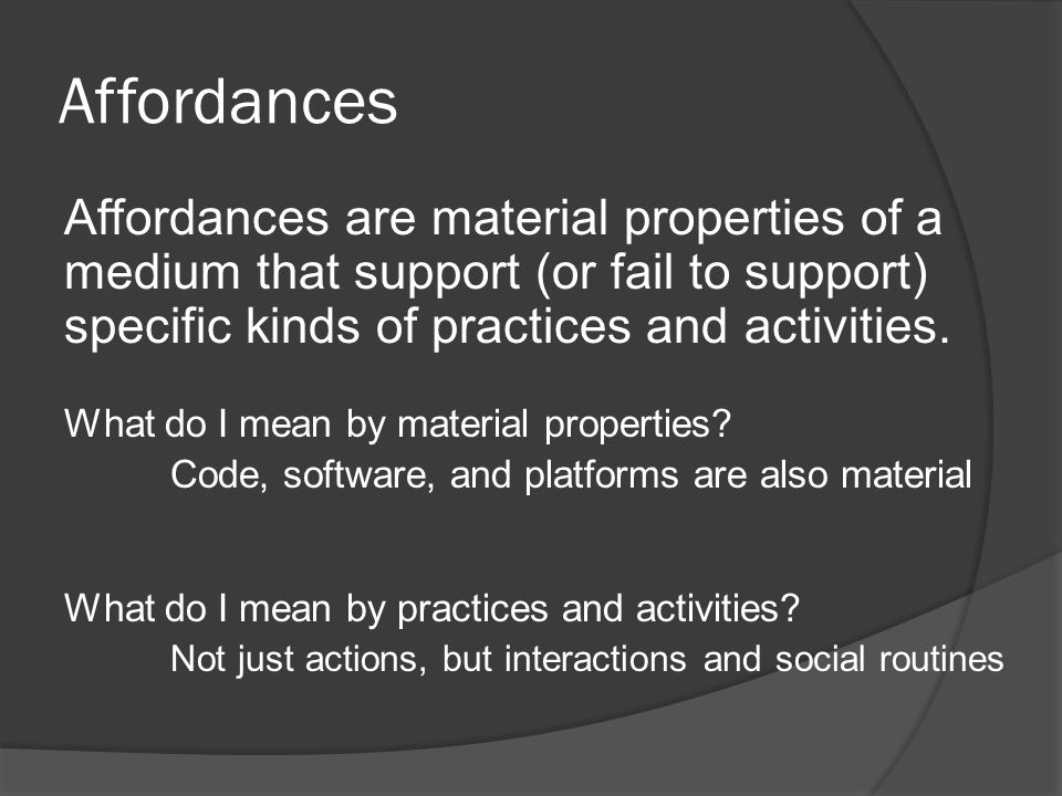 Affordances Affordances are material properties of a medium that support (or fail to support) specific kinds of practices and activities.