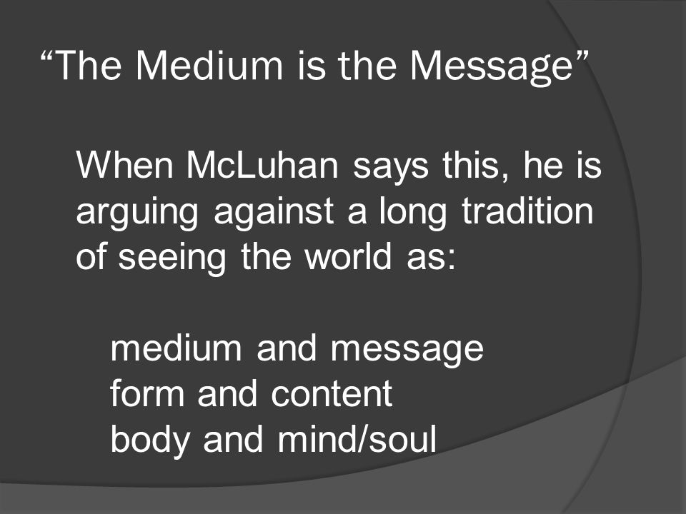 When McLuhan says this, he is arguing against a long tradition of seeing the world as: medium and message form and content body and mind/soul