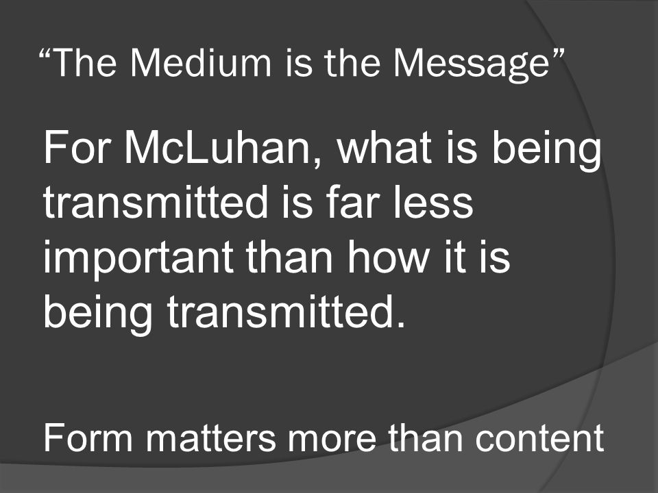 The Medium is the Message For McLuhan, what is being transmitted is far less important than how it is being transmitted.