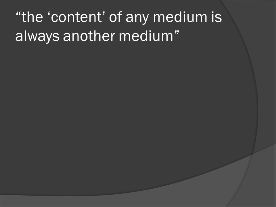 the 'content' of any medium is always another medium