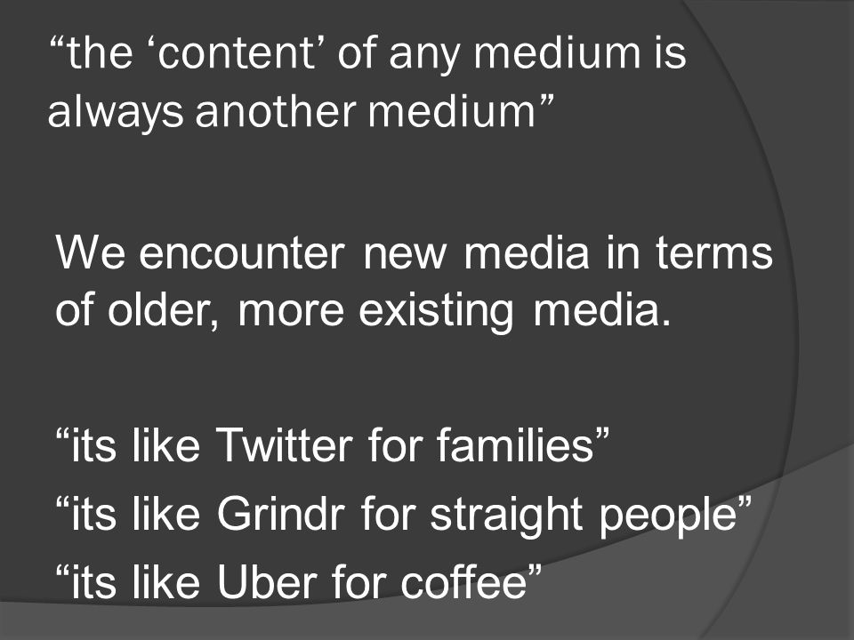 the 'content' of any medium is always another medium We encounter new media in terms of older, more existing media.