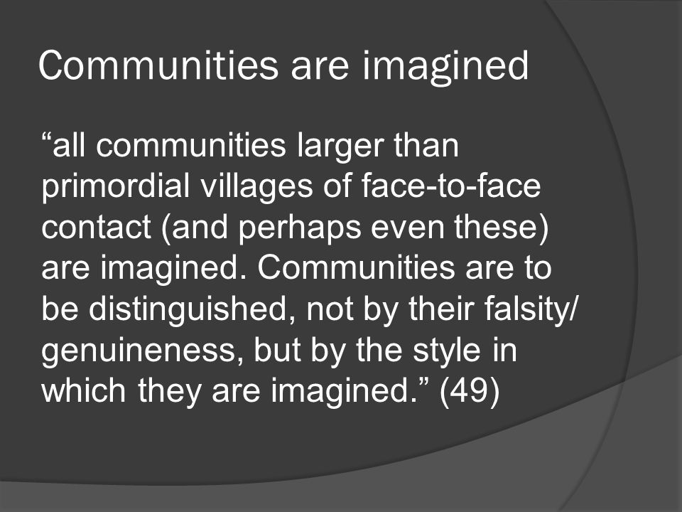 Communities are imagined all communities larger than primordial villages of face-to-face contact (and perhaps even these) are imagined.