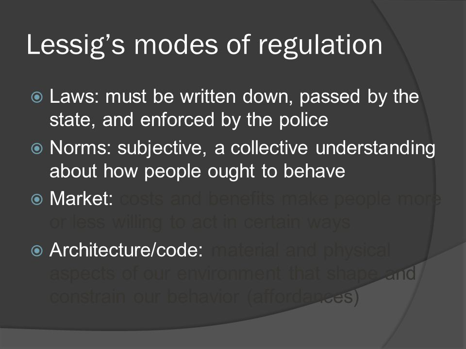 Lessig's modes of regulation  Laws: must be written down, passed by the state, and enforced by the police  Norms: subjective, a collective understanding about how people ought to behave  Market: costs and benefits make people more or less willing to act in certain ways  Architecture/code: material and physical aspects of our environment that shape and constrain our behavior (affordances)