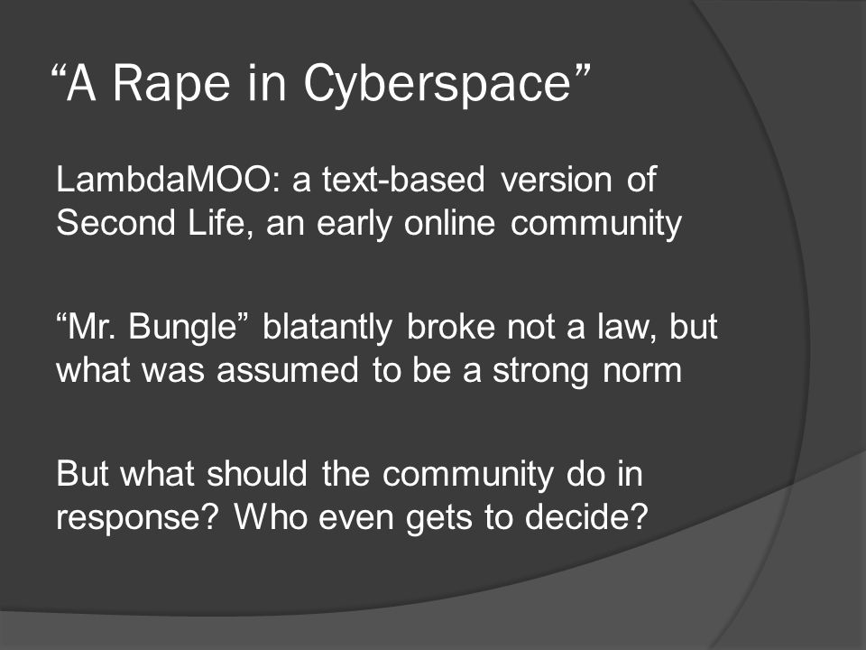 A Rape in Cyberspace LambdaMOO: a text-based version of Second Life, an early online community Mr.