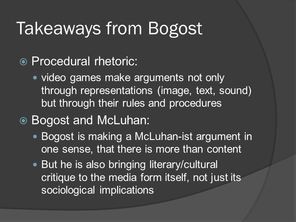 Takeaways from Bogost  Procedural rhetoric: video games make arguments not only through representations (image, text, sound) but through their rules and procedures  Bogost and McLuhan: Bogost is making a McLuhan-ist argument in one sense, that there is more than content But he is also bringing literary/cultural critique to the media form itself, not just its sociological implications
