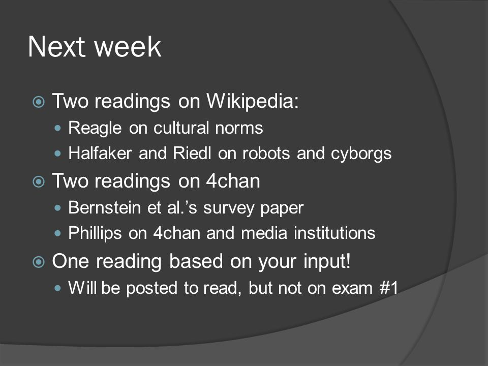 Next week  Two readings on Wikipedia: Reagle on cultural norms Halfaker and Riedl on robots and cyborgs  Two readings on 4chan Bernstein et al.'s survey paper Phillips on 4chan and media institutions  One reading based on your input.